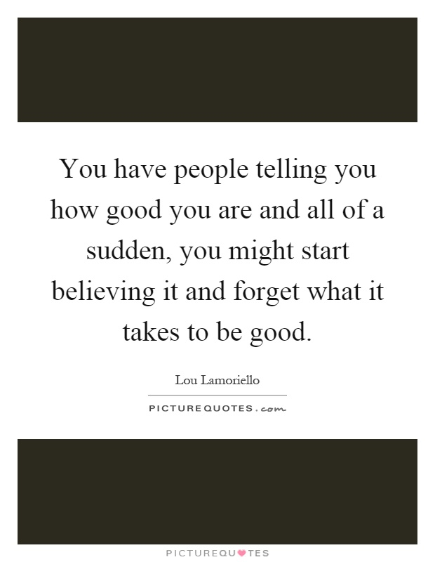 You have people telling you how good you are and all of a sudden, you might start believing it and forget what it takes to be good Picture Quote #1