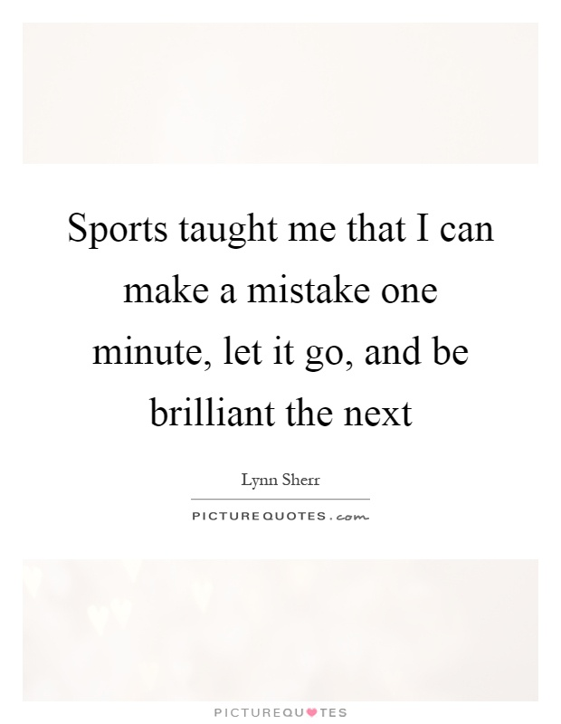 Sports taught me that I can make a mistake one minute, let it go, and be brilliant the next Picture Quote #1