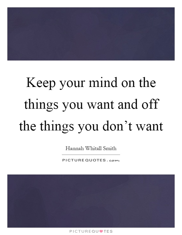 Keep your mind on the things you want and off the things you don't want Picture Quote #1