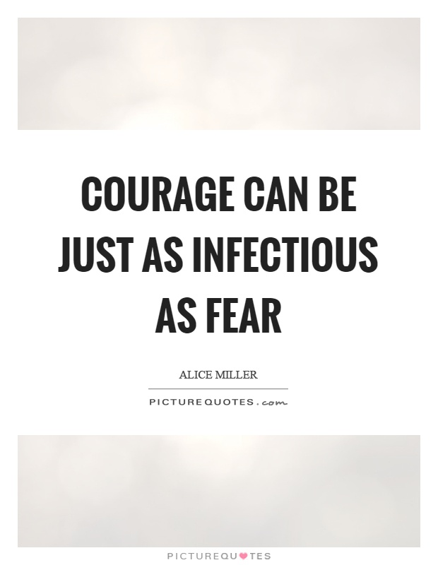 Courage can be just as infectious as fear Picture Quote #1