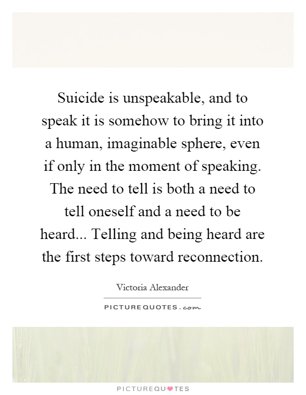 Suicide is unspeakable, and to speak it is somehow to bring it into a human, imaginable sphere, even if only in the moment of speaking. The need to tell is both a need to tell oneself and a need to be heard... Telling and being heard are the first steps toward reconnection Picture Quote #1