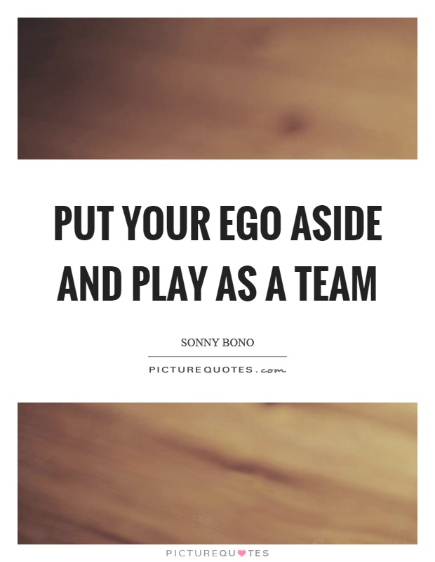 Put your ego aside and play as a team Picture Quote #1