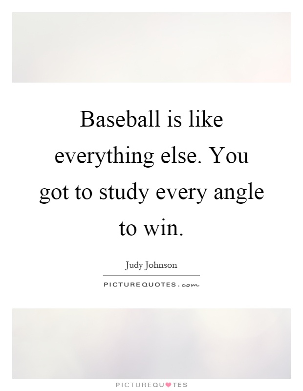 Baseball is like everything else. You got to study every angle to win Picture Quote #1