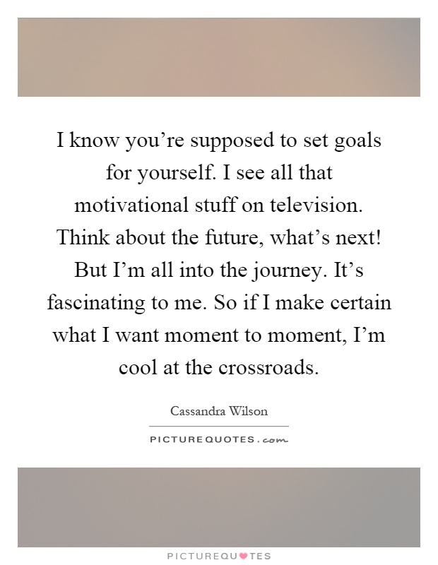I know you're supposed to set goals for yourself. I see all that motivational stuff on television. Think about the future, what's next! But I'm all into the journey. It's fascinating to me. So if I make certain what I want moment to moment, I'm cool at the crossroads Picture Quote #1