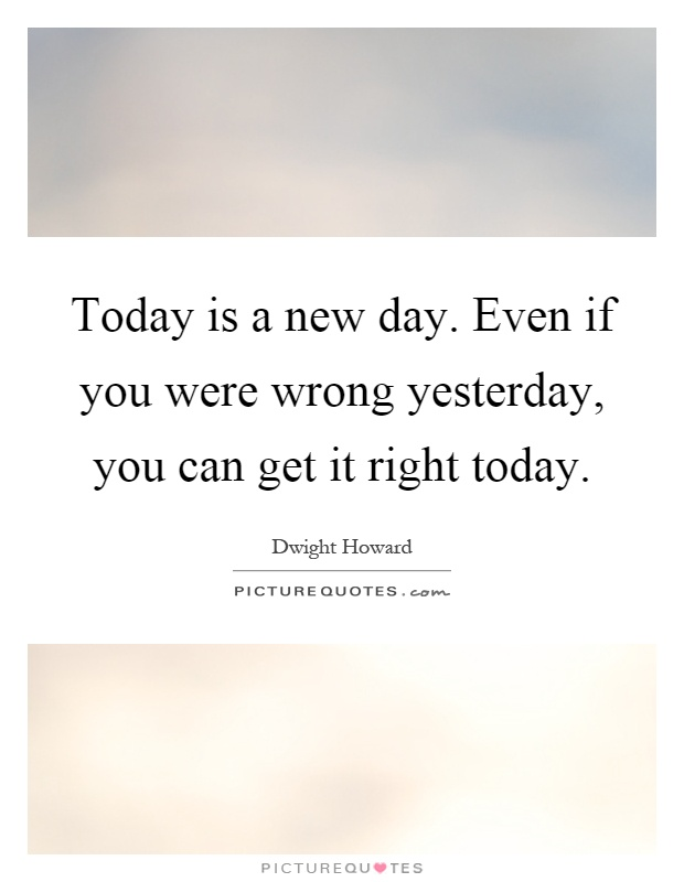 Today is a new day. Even if you were wrong yesterday, you can get it right today Picture Quote #1