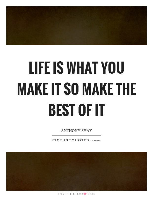 Life is what you make it so make the best of it Picture Quote #1