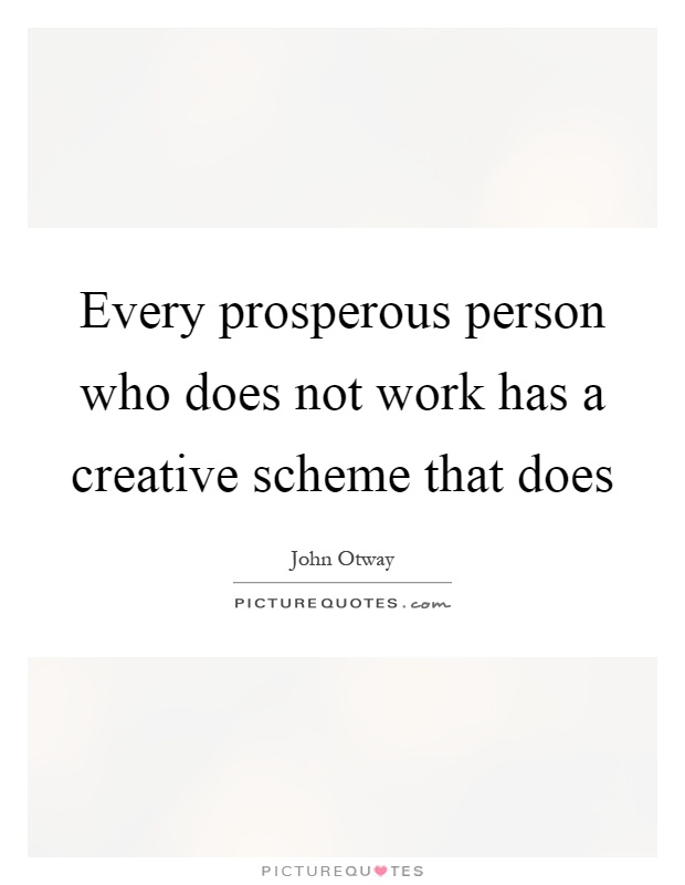 Every prosperous person who does not work has a creative scheme that does Picture Quote #1