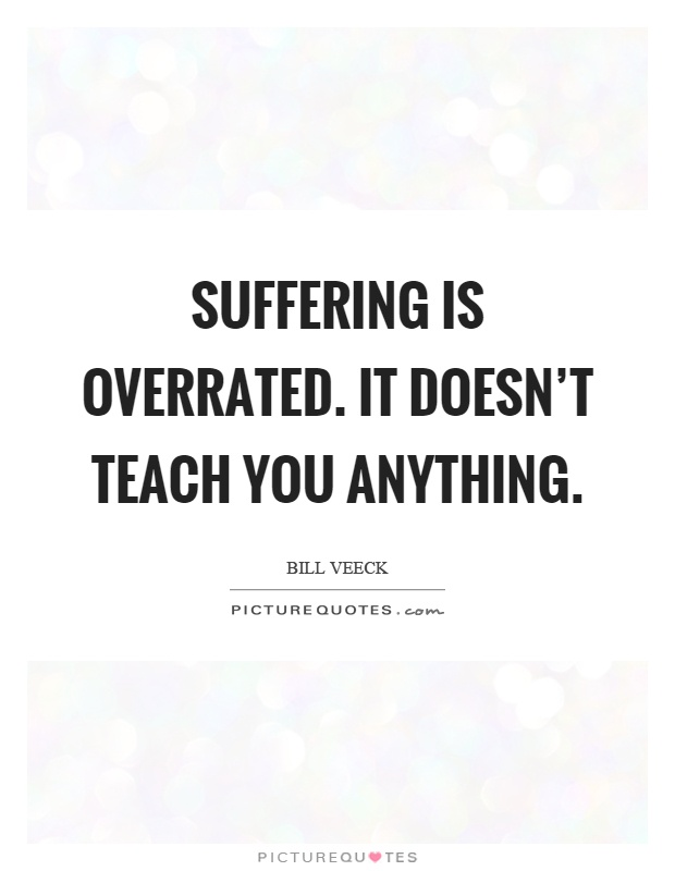 Suffering is overrated. It doesn't teach you anything Picture Quote #1