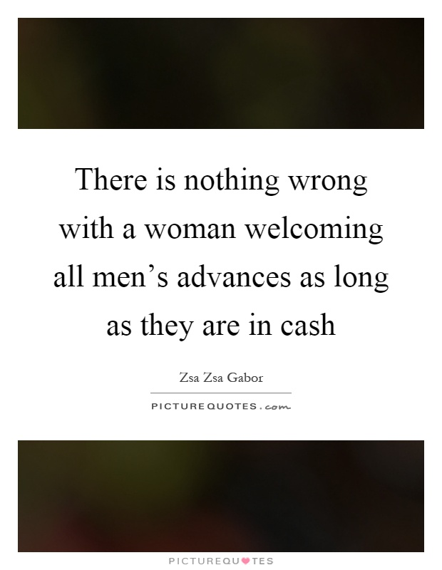 Zsa Zsa Gabor Quotes Interesting There Is Nothing Wrong With A Woman Welcoming All Men's Advances