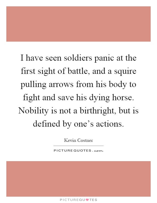 I have seen soldiers panic at the first sight of battle, and a squire pulling arrows from his body to fight and save his dying horse. Nobility is not a birthright, but is defined by one's actions Picture Quote #1