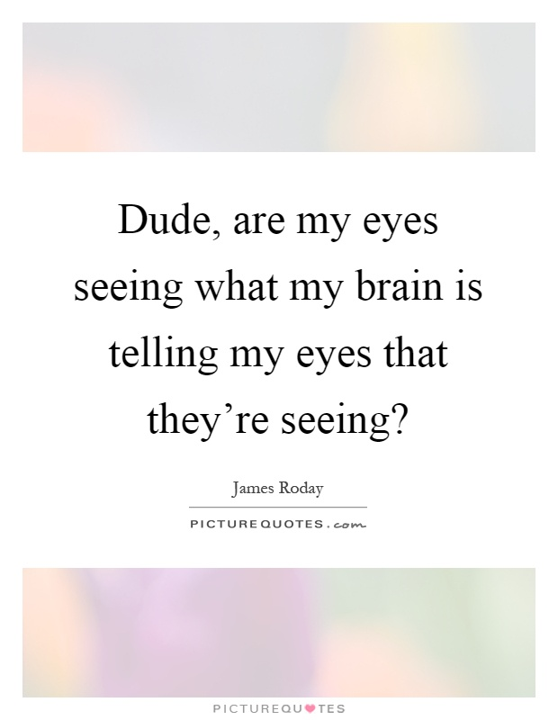 Dude, are my eyes seeing what my brain is telling my eyes that they're seeing? Picture Quote #1