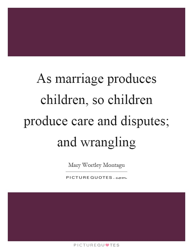 As marriage produces children, so children produce care and disputes; and wrangling Picture Quote #1