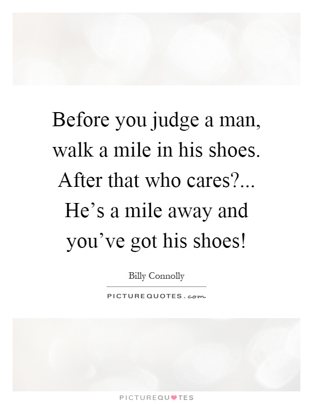 before you judge a walk a mile in his shoes after