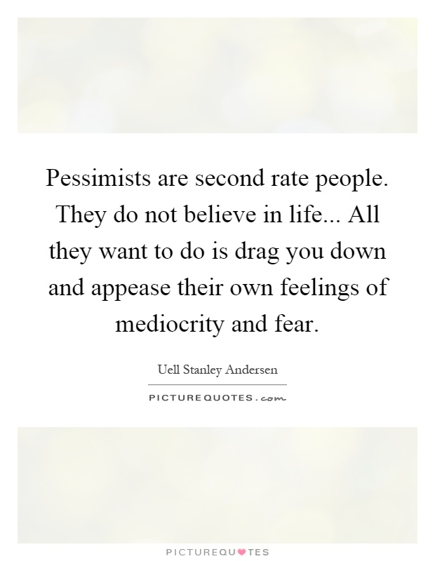 Pessimists are second rate people. They do not believe in life... All they want to do is drag you down and appease their own feelings of mediocrity and fear Picture Quote #1
