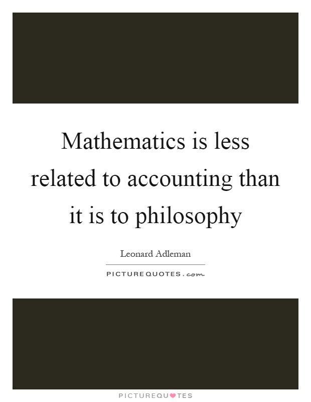 Mathematics is less related to accounting than it is to philosophy Picture Quote #1