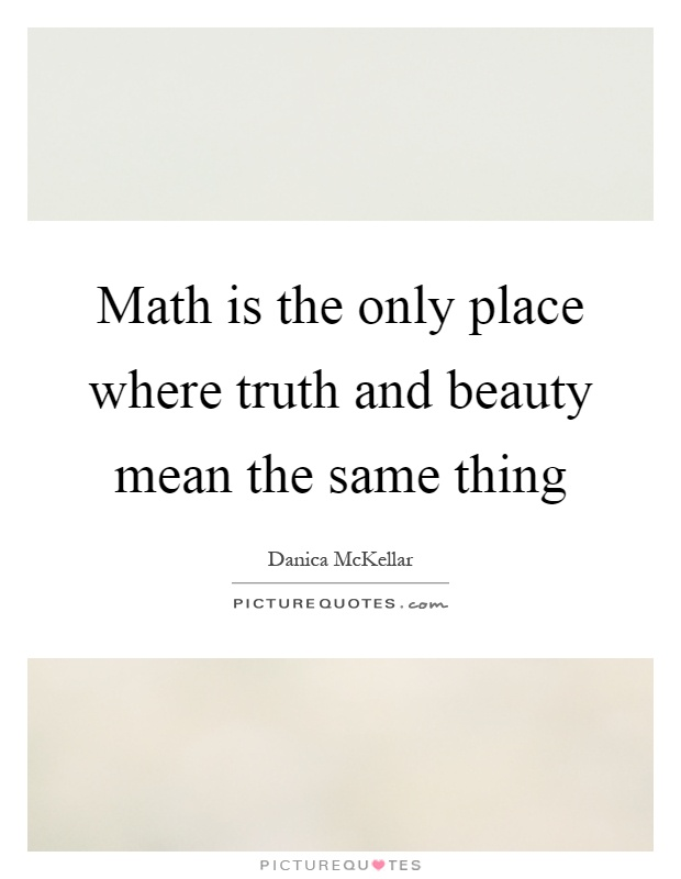 Math is the only place where truth and beauty mean the same thing Picture Quote #1