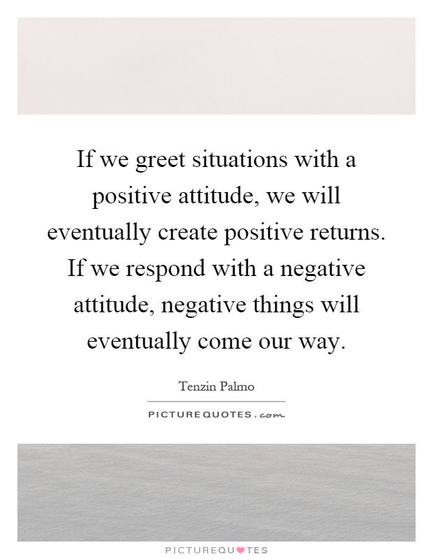 If we greet situations with a positive attitude, we will eventually create positive returns. If we respond with a negative attitude, negative things will eventually come our way Picture Quote #1