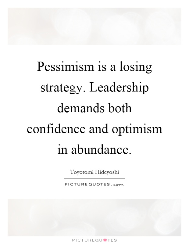 Pessimism is a losing strategy. Leadership demands both confidence and optimism in abundance Picture Quote #1