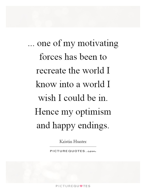 ... one of my motivating forces has been to recreate the world I know into a world I wish I could be in. Hence my optimism and happy endings Picture Quote #1