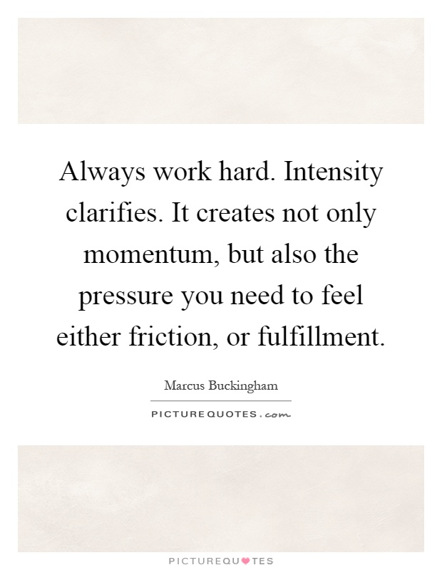 Always work hard. Intensity clarifies. It creates not only momentum, but also the pressure you need to feel either friction, or fulfillment Picture Quote #1