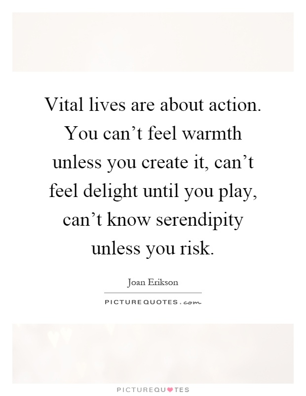 Vital lives are about action. You can't feel warmth unless you create it, can't feel delight until you play, can't know serendipity unless you risk Picture Quote #1