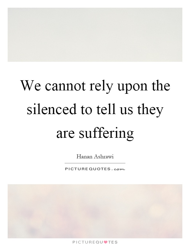 We cannot rely upon the silenced to tell us they are suffering Picture Quote #1
