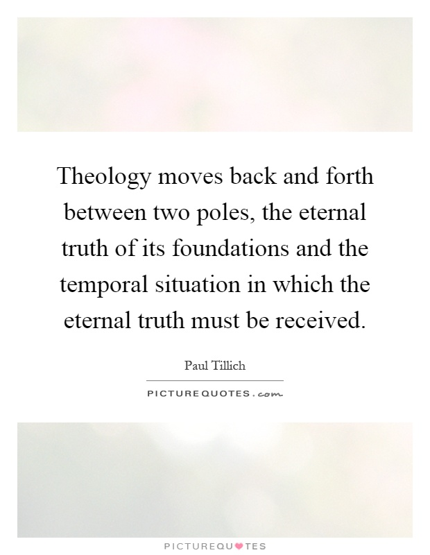 Theology moves back and forth between two poles, the eternal truth of its foundations and the temporal situation in which the eternal truth must be received Picture Quote #1