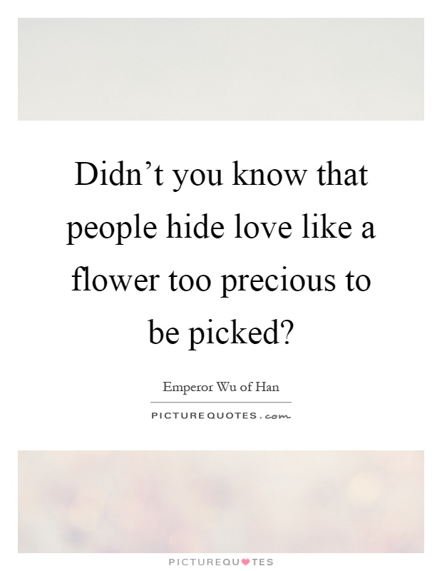 Didn't you know that people hide love like a flower too ...