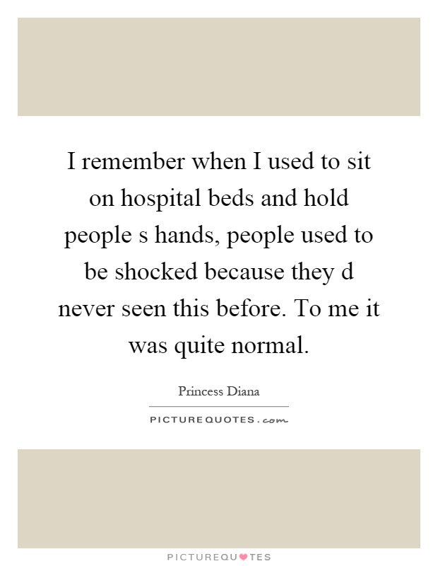 I remember when I used to sit on hospital beds and hold people s hands, people used to be shocked because they d never seen this before. To me it was quite normal Picture Quote #1