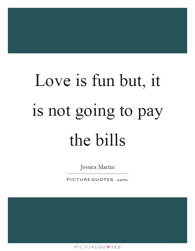 Love is fun but, it is not going to pay the bills Picture Quote #1