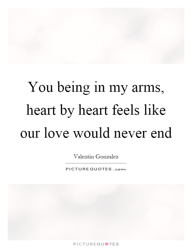 You being in my arms, heart by heart feels like our love would never end Picture Quote #1