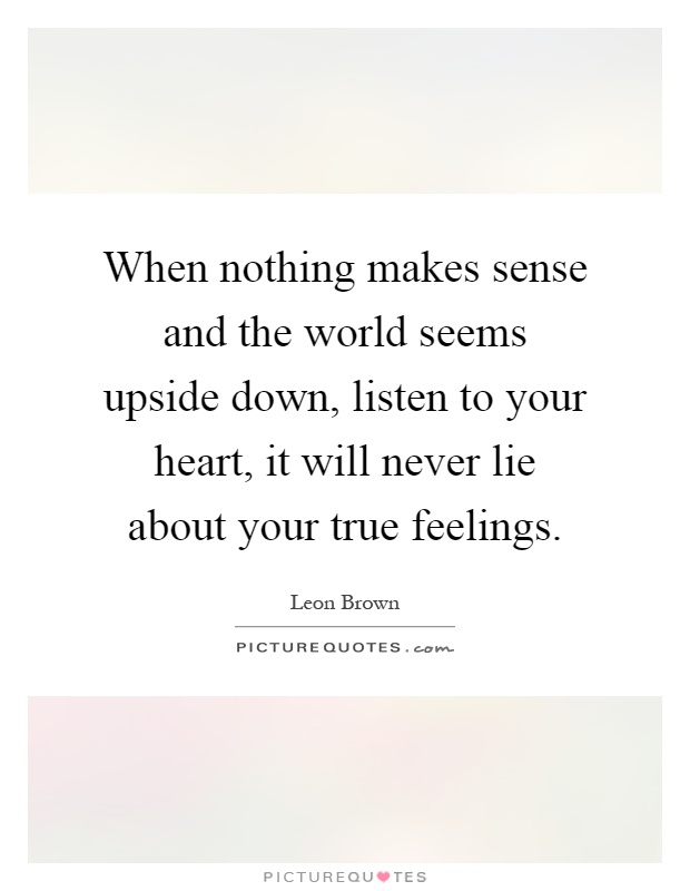 When nothing makes sense and the world seems upside down, listen to your heart, it will never lie about your true feelings Picture Quote #1