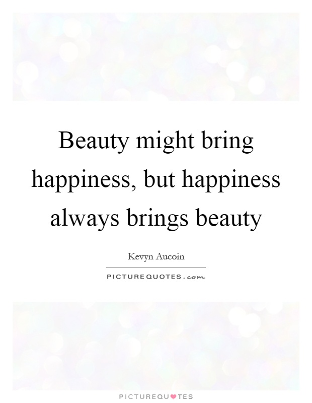 Beauty might bring happiness, but happiness always brings beauty Picture Quote #1