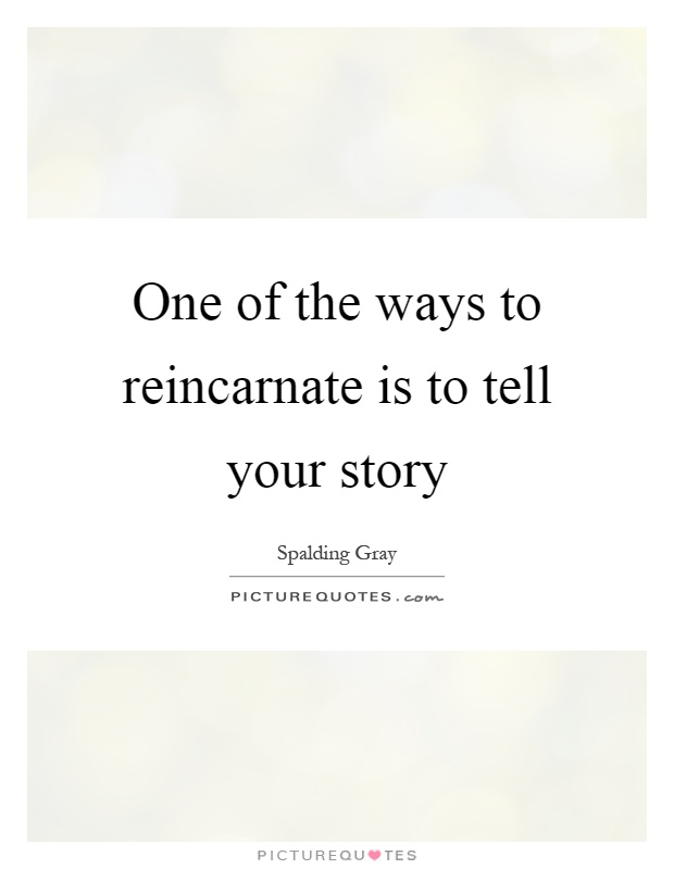 One of the ways to reincarnate is to tell your story Picture Quote #1