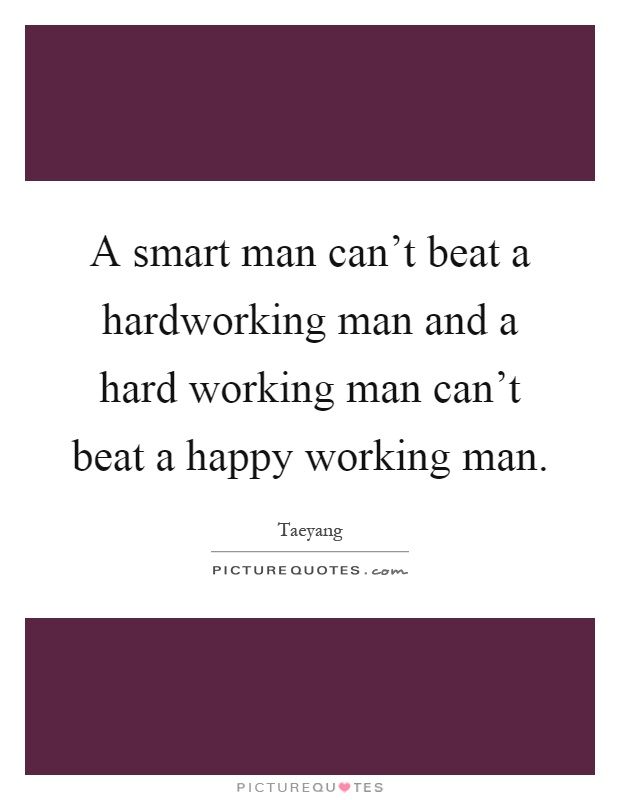 A smart man can\'t beat a hardworking man and a hard working ...