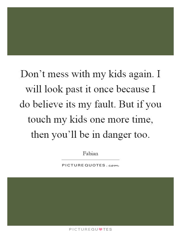 Don\'t mess with my kids again. I will look past it once ...