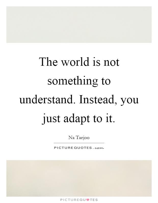 The world is not something to understand. Instead, you just adapt to it Picture Quote #1