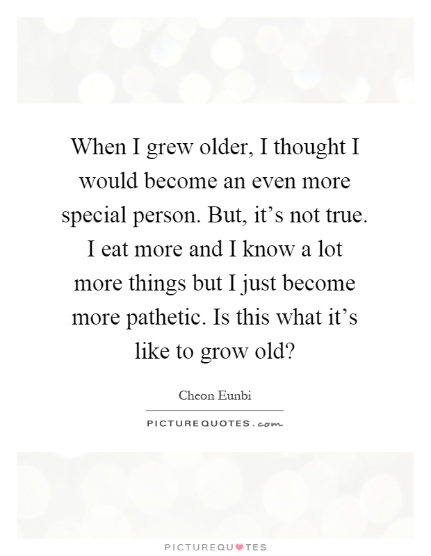 When I grew older, I thought I would become an even more special person. But, it's not true. I eat more and I know a lot more things but I just become more pathetic. Is this what it's like to grow old? Picture Quote #1