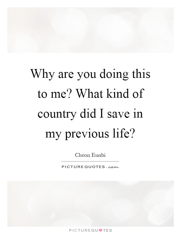 Why are you doing this to me? What kind of country did I save in my previous life? Picture Quote #1
