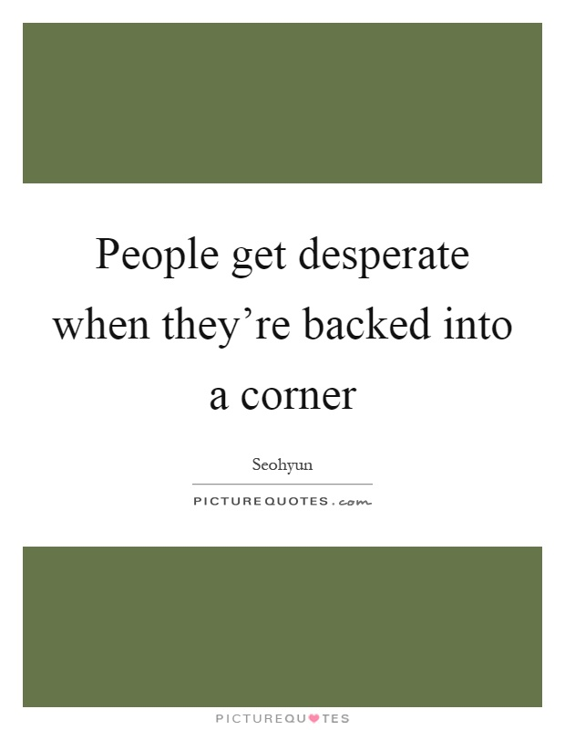 People get desperate when they're backed into a corner Picture Quote #1