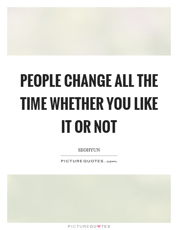 People change all the time whether you like it or not Picture Quote #1
