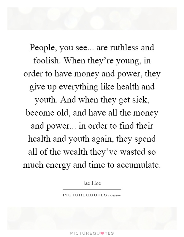 People, you see... are ruthless and foolish. When they're young, in order to have money and power, they give up everything like health and youth. And when they get sick, become old, and have all the money and power... in order to find their health and youth again, they spend all of the wealth they've wasted so much energy and time to accumulate Picture Quote #1