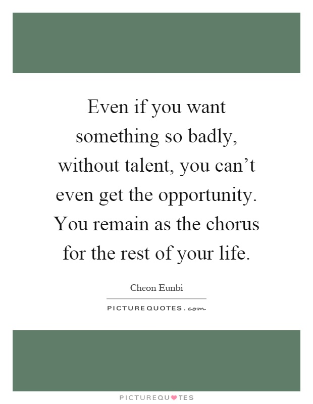 Even if you want something so badly, without talent, you can't even get the opportunity. You remain as the chorus for the rest of your life Picture Quote #1