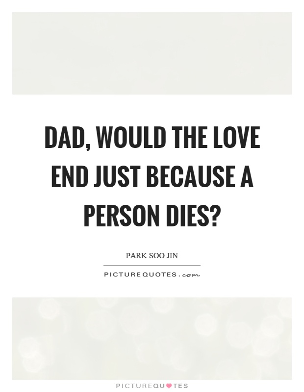 Dad, would the love end just because a person dies? Picture Quote #1