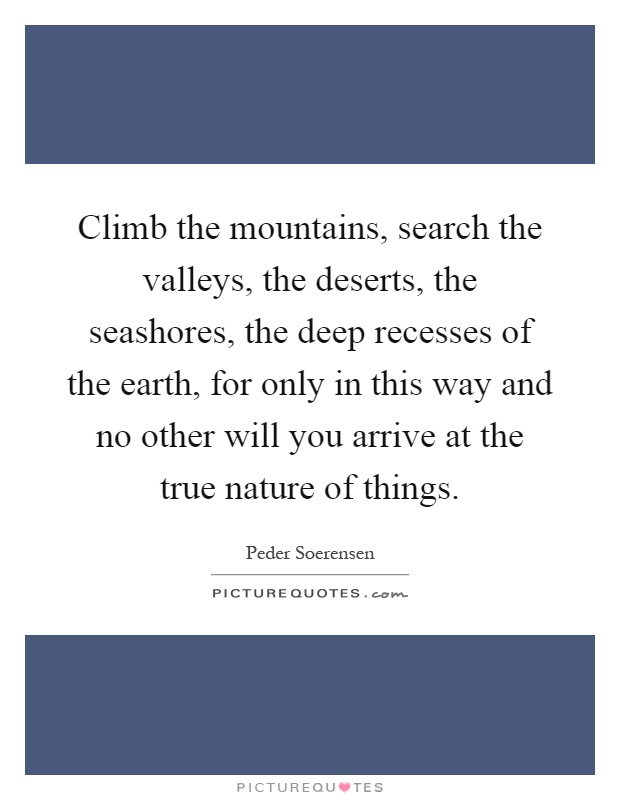 Climb the mountains, search the valleys, the deserts, the seashores, the deep recesses of the earth, for only in this way and no other will you arrive at the true nature of things Picture Quote #1