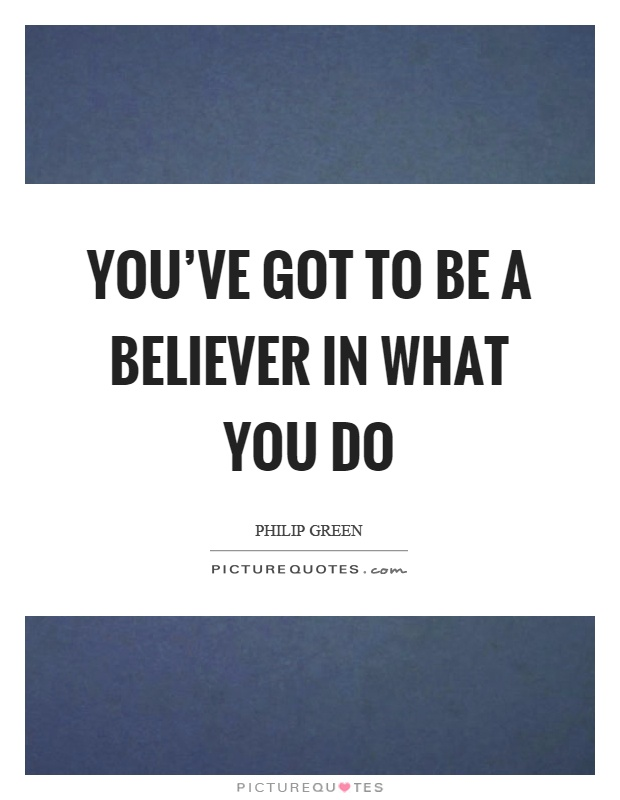You've got to be a believer in what you do Picture Quote #1