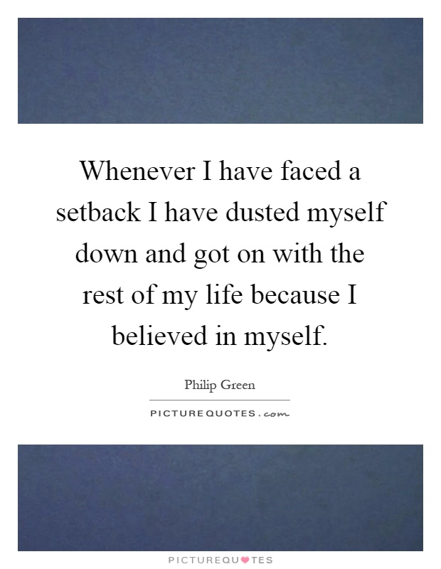 Whenever I have faced a setback I have dusted myself down and got on with the rest of my life because I believed in myself Picture Quote #1