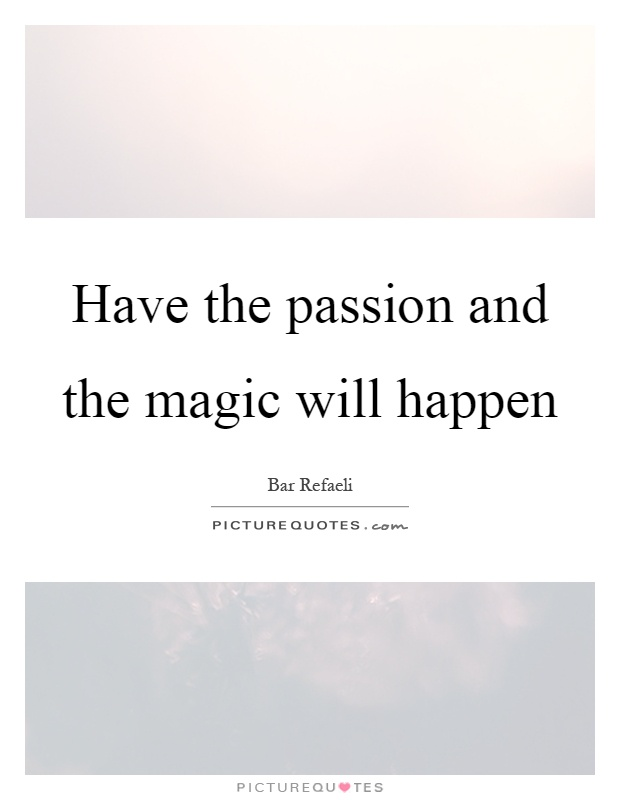 Have the passion and the magic will happen Picture Quote #1