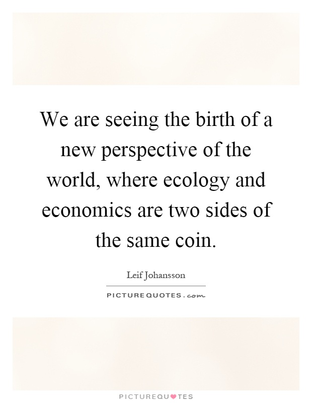 We are seeing the birth of a new perspective of the world, where ecology and economics are two sides of the same coin Picture Quote #1
