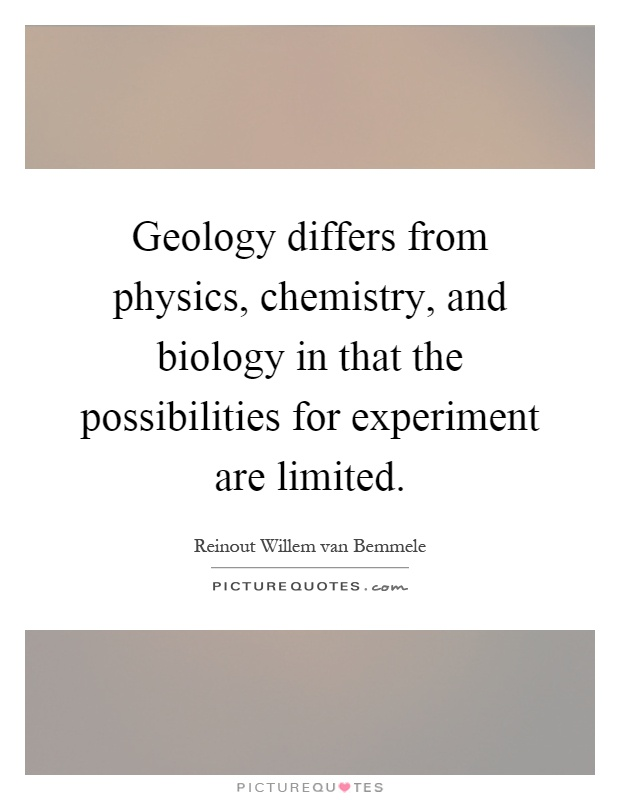 Geology differs from physics, chemistry, and biology in that the possibilities for experiment are limited Picture Quote #1